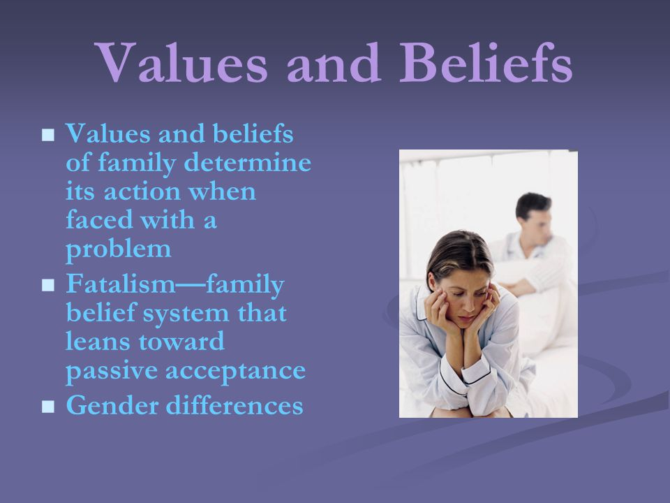 Values and Beliefs Values and beliefs of family determine its action when faced with a problem Fatalismfamily belief system that leans toward passive acceptance Gender differences