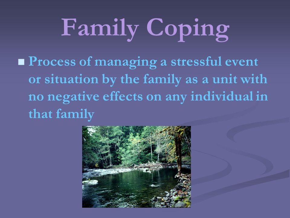 Family Coping Process of managing a stressful event or situation by the family as a unit with no negative effects on any individual in that family