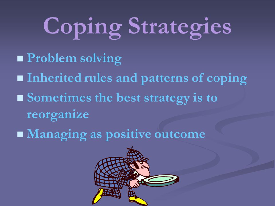 Coping Strategies Problem solving Inherited rules and patterns of coping Sometimes the best strategy is to reorganize Managing as positive outcome