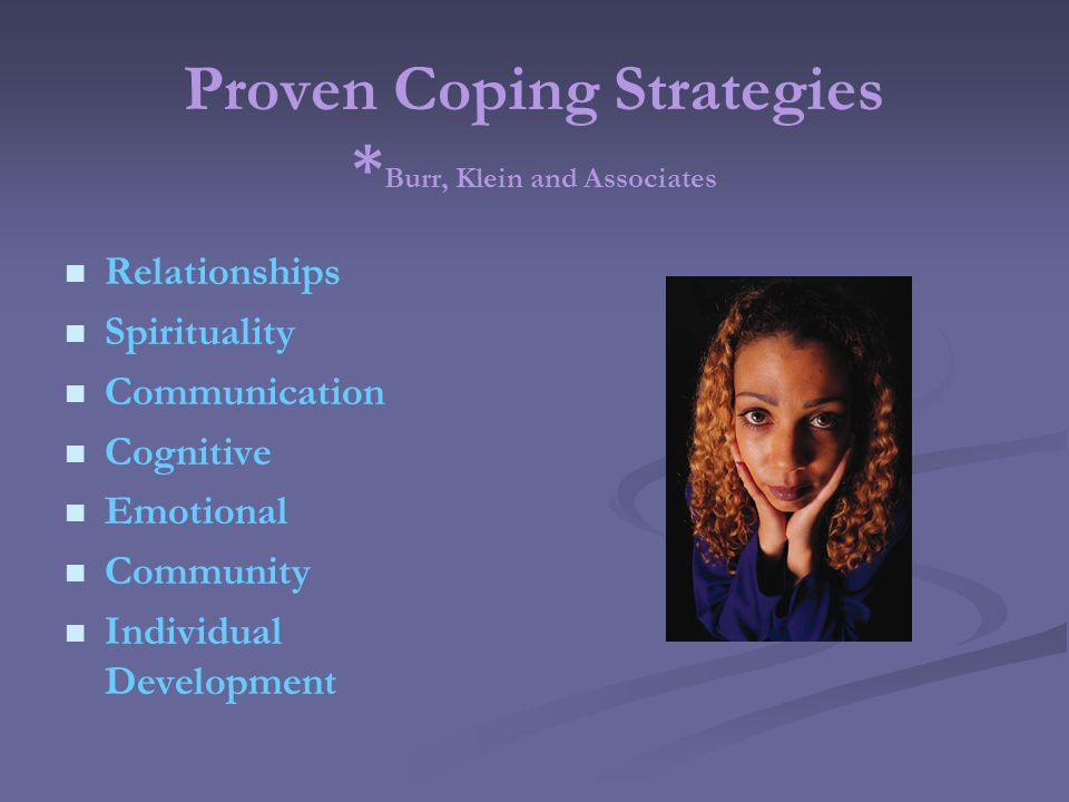 Proven Coping Strategies * Burr, Klein and Associates Relationships Spirituality Communication Cognitive Emotional Community Individual Development
