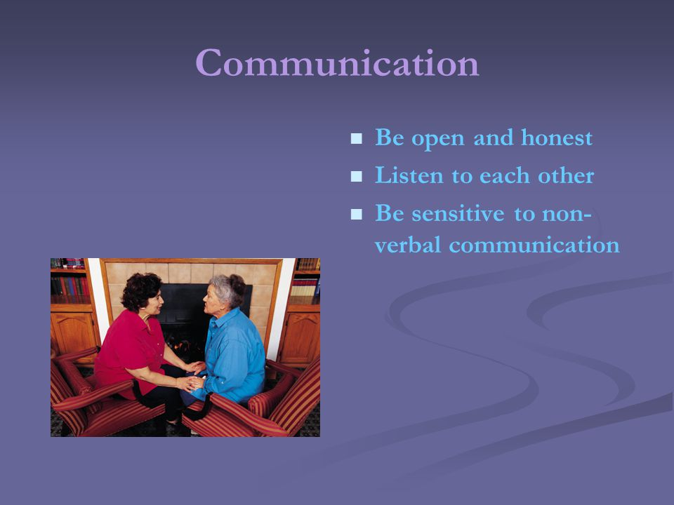 Communication Be open and honest Listen to each other Be sensitive to non- verbal communication