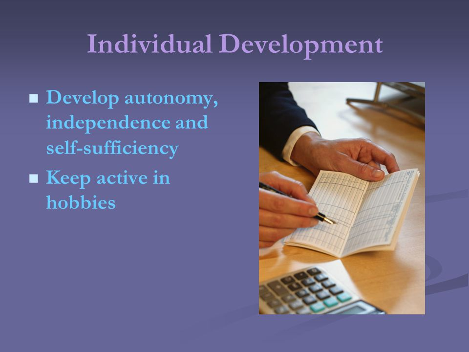 Individual Development Develop autonomy, independence and self-sufficiency Keep active in hobbies