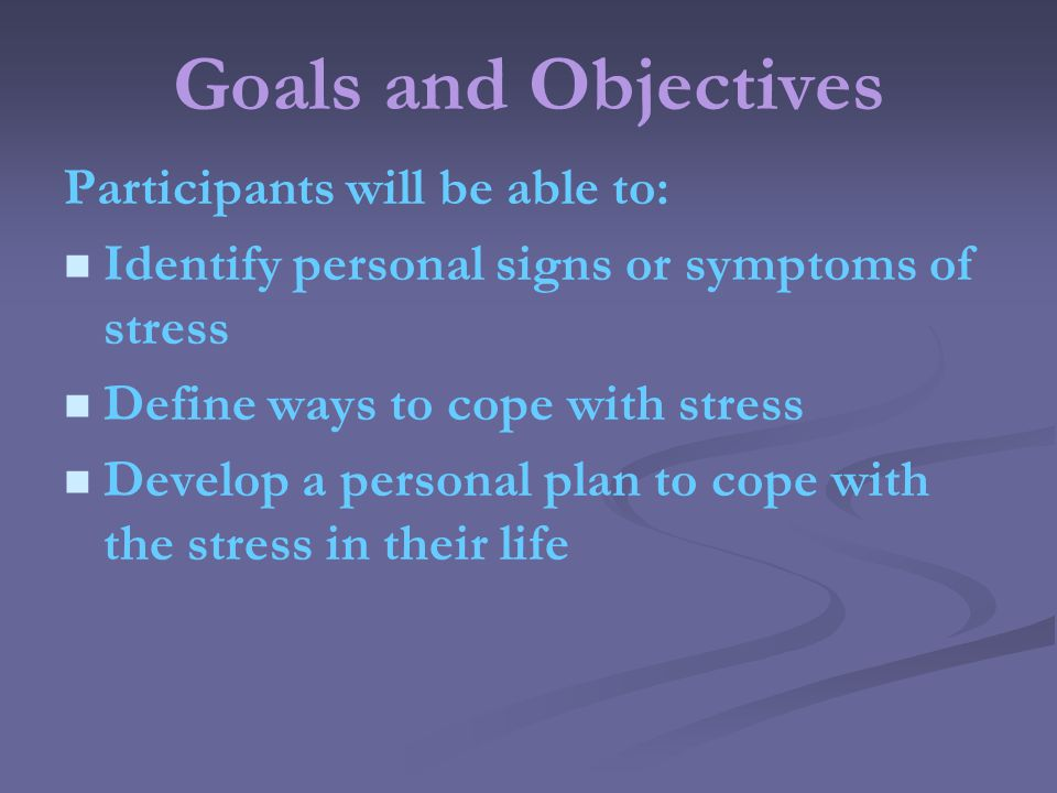 Goals and Objectives Participants will be able to: Identify personal signs or symptoms of stress Define ways to cope with stress Develop a personal plan to cope with the stress in their life