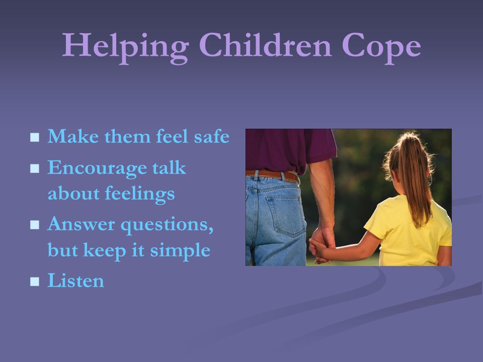 Helping Children Cope Make them feel safe Encourage talk about feelings Answer questions, but keep it simple Listen