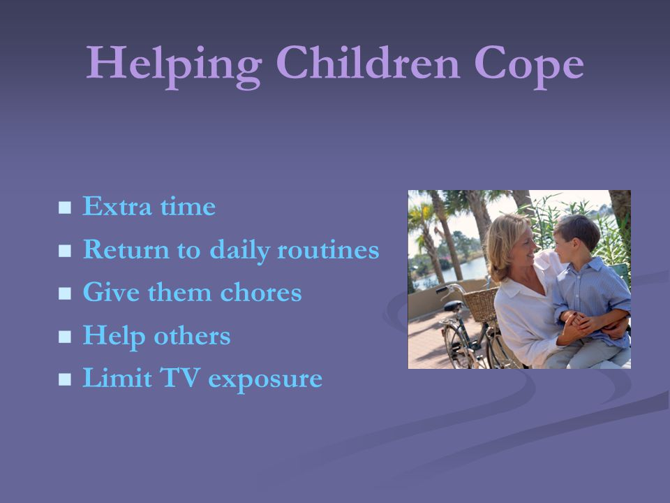 Helping Children Cope Extra time Return to daily routines Give them chores Help others Limit TV exposure