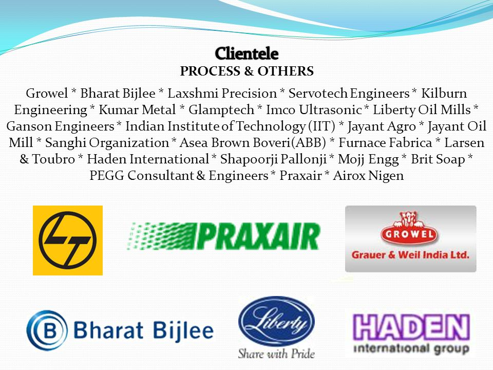 Growel * Bharat Bijlee * Laxshmi Precision * Servotech Engineers * Kilburn Engineering * Kumar Metal * Glamptech * Imco Ultrasonic * Liberty Oil Mills