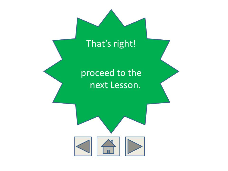 Thats right! proceed to the next Lesson.