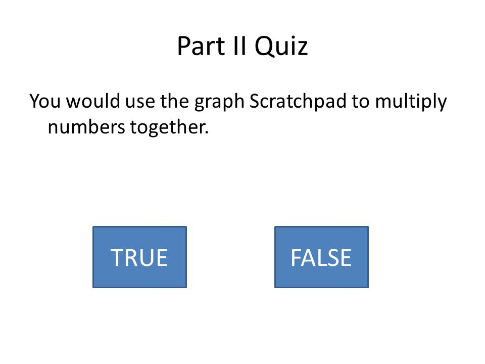 Part II Quiz You would use the graph Scratchpad to multiply numbers together. TRUEFALSE