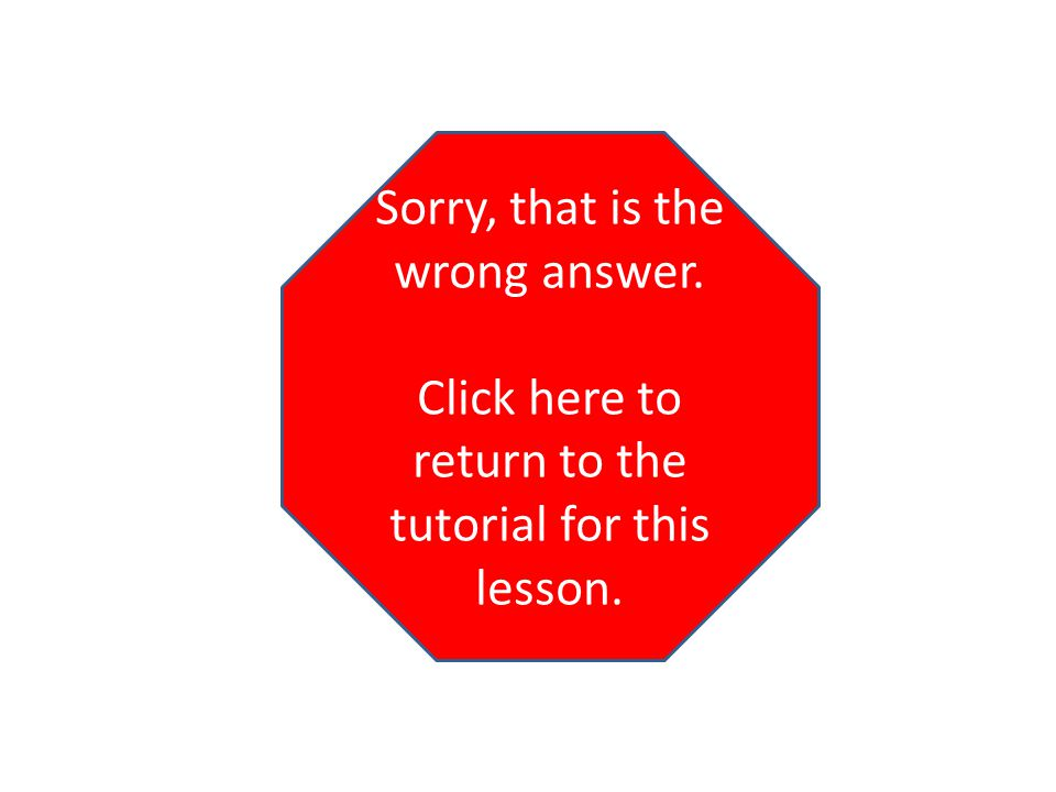Sorry, that is the wrong answer. Click here to return to the tutorial for this lesson.