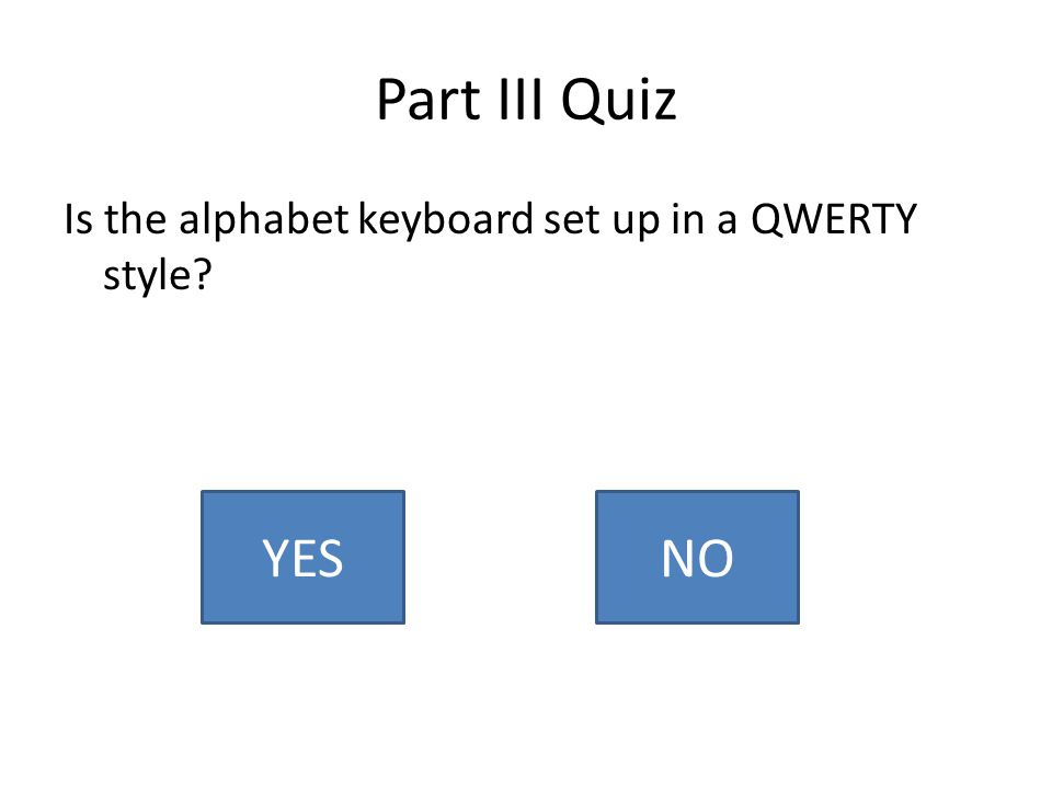 Part III Quiz Is the alphabet keyboard set up in a QWERTY style YESNO