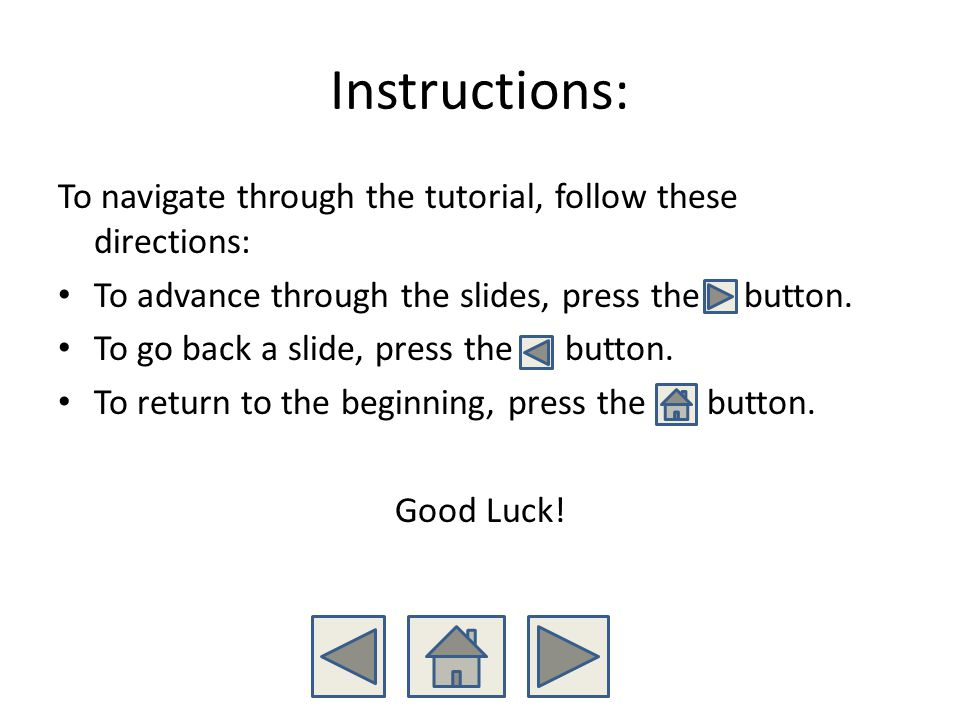 Instructions: To navigate through the tutorial, follow these directions: To advance through the slides, press the button. To go back a slide, press th