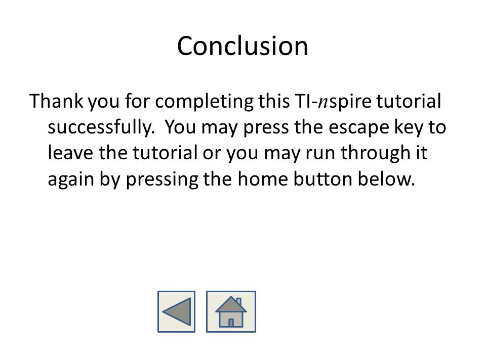 Conclusion Thank you for completing this TI- n spire tutorial successfully. You may press the escape key to leave the tutorial or you may run through