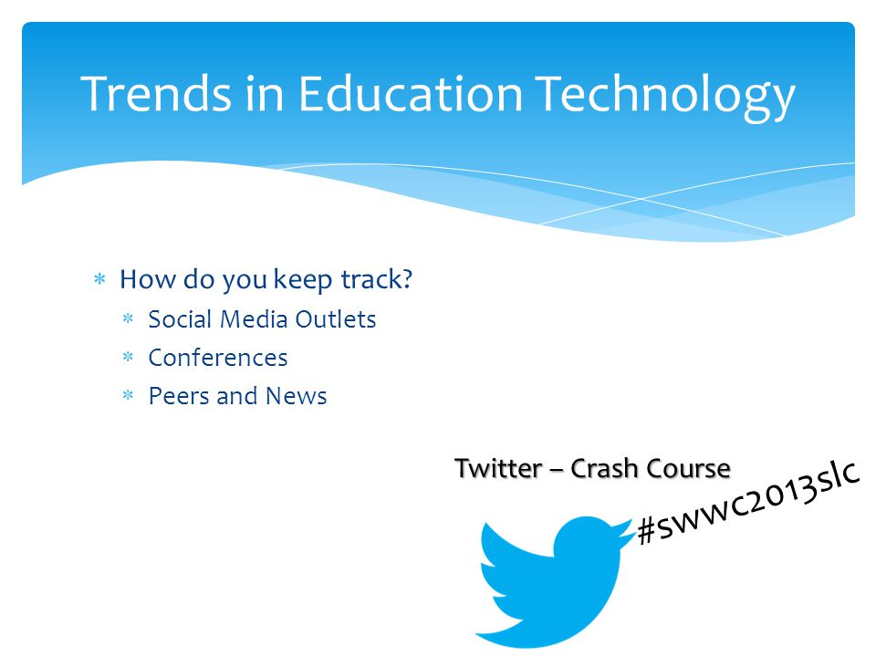 How do you keep track? Social Media Outlets Conferences Peers and News Trends in Education Technology #swwc2013slc Twitter – Crash Course