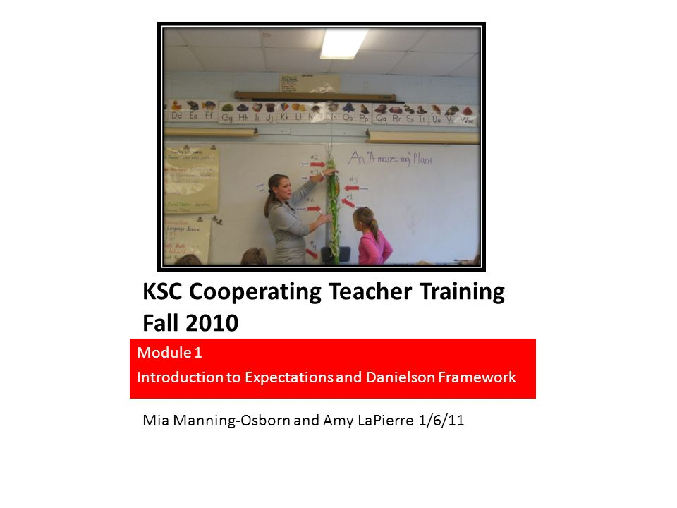 KSC Cooperating Teacher Training Fall 2010 Module 1 Introduction to Expectations and Danielson Framework Mia Manning-Osborn and Amy LaPierre 1/6/11