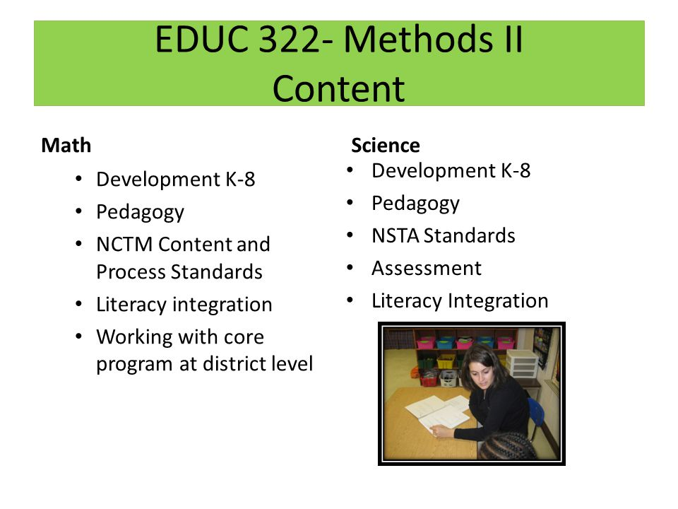 EDUC 322- Methods II Content Math Development K-8 Pedagogy NCTM Content and Process Standards Literacy integration Working with core program at district level Science Development K-8 Pedagogy NSTA Standards Assessment Literacy Integration