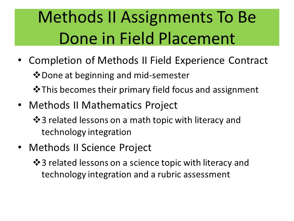 Methods II Assignments To Be Done in Field Placement Completion of Methods II Field Experience Contract Done at beginning and mid-semester This become