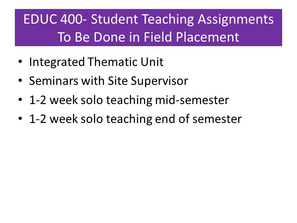 EDUC 400- Student Teaching Assignments To Be Done in Field Placement Integrated Thematic Unit Seminars with Site Supervisor 1-2 week solo teaching mid-semester 1-2 week solo teaching end of semester