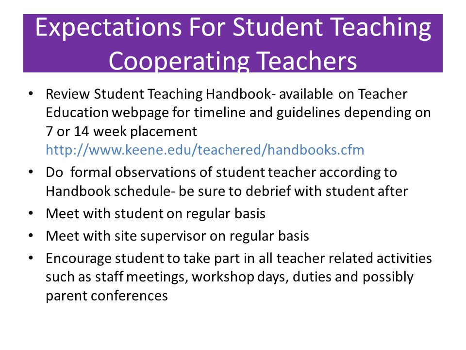 Expectations For Student Teaching Cooperating Teachers Review Student Teaching Handbook- available on Teacher Education webpage for timeline and guidelines depending on 7 or 14 week placement http://www.keene.edu/teachered/handbooks.cfm Do formal observations of student teacher according to Handbook schedule- be sure to debrief with student after Meet with student on regular basis Meet with site supervisor on regular basis Encourage student to take part in all teacher related activities such as staff meetings, workshop days, duties and possibly parent conferences