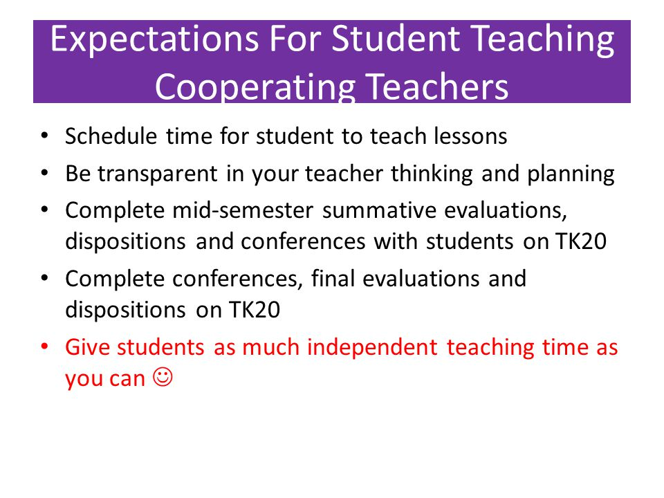 Expectations For Student Teaching Cooperating Teachers Schedule time for student to teach lessons Be transparent in your teacher thinking and planning Complete mid-semester summative evaluations, dispositions and conferences with students on TK20 Complete conferences, final evaluations and dispositions on TK20 Give students as much independent teaching time as you can