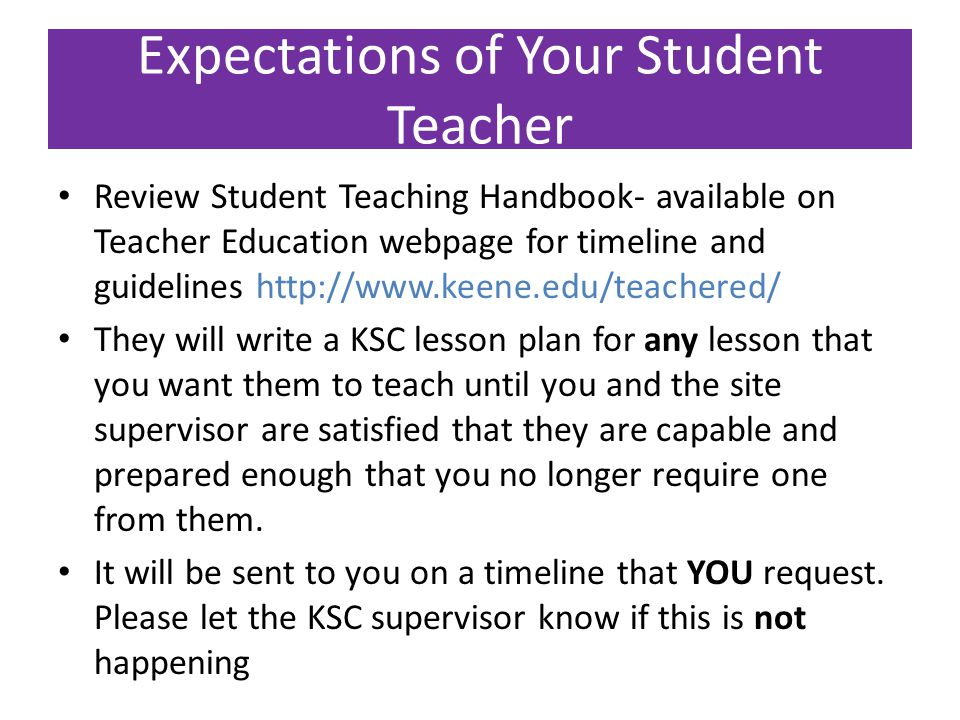 Expectations of Your Student Teacher Review Student Teaching Handbook- available on Teacher Education webpage for timeline and guidelines http://www.keene.edu/teachered/ They will write a KSC lesson plan for any lesson that you want them to teach until you and the site supervisor are satisfied that they are capable and prepared enough that you no longer require one from them.