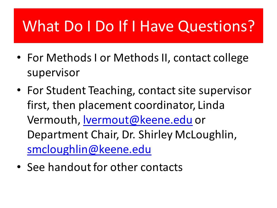 What Do I Do If I Have Questions? For Methods I or Methods II, contact college supervisor For Student Teaching, contact site supervisor first, then pl