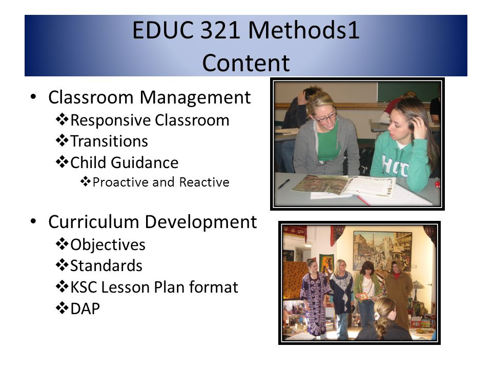 EDUC 321 Methods1 Content Classroom Management Responsive Classroom Transitions Child Guidance Proactive and Reactive Curriculum Development Objectives Standards KSC Lesson Plan format DAP