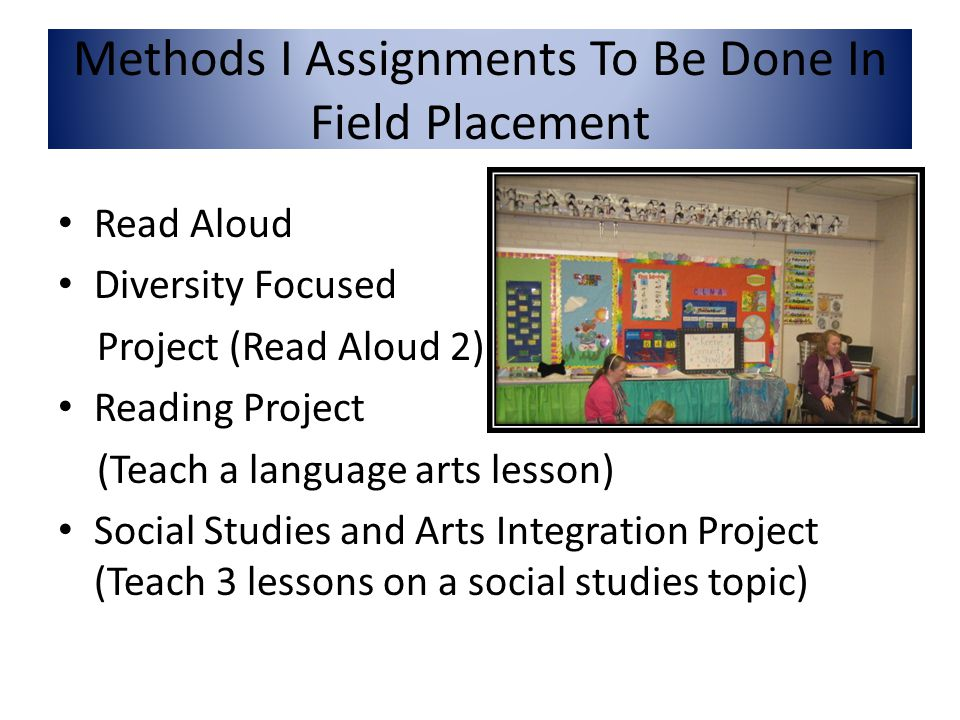 Read Aloud Diversity Focused Project (Read Aloud 2) Reading Project (Teach a language arts lesson) Social Studies and Arts Integration Project (Teach 3 lessons on a social studies topic) Methods I Assignments To Be Done In Field Placement