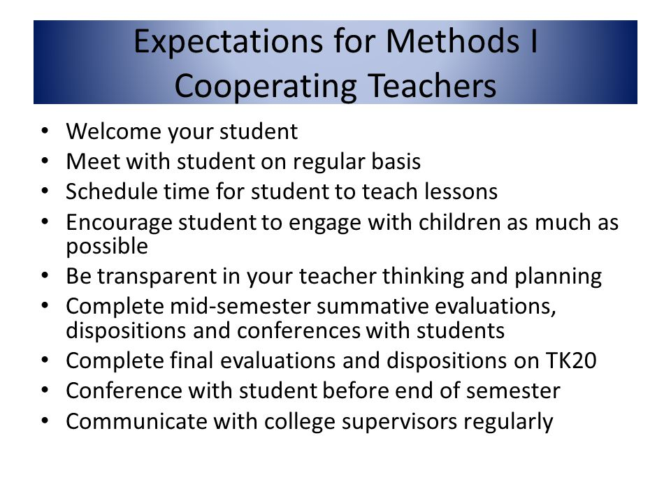 Expectations for Methods I Cooperating Teachers Welcome your student Meet with student on regular basis Schedule time for student to teach lessons Encourage student to engage with children as much as possible Be transparent in your teacher thinking and planning Complete mid-semester summative evaluations, dispositions and conferences with students Complete final evaluations and dispositions on TK20 Conference with student before end of semester Communicate with college supervisors regularly