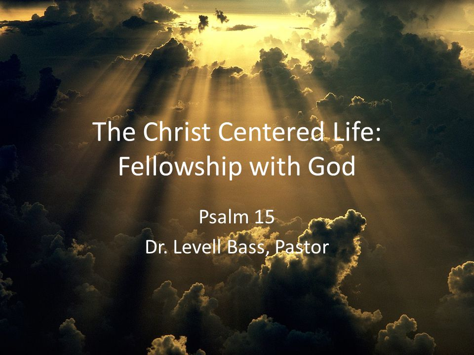 The Christ Centered Life: Fellowship with God Psalm 15 Dr. Levell Bass, Pastor