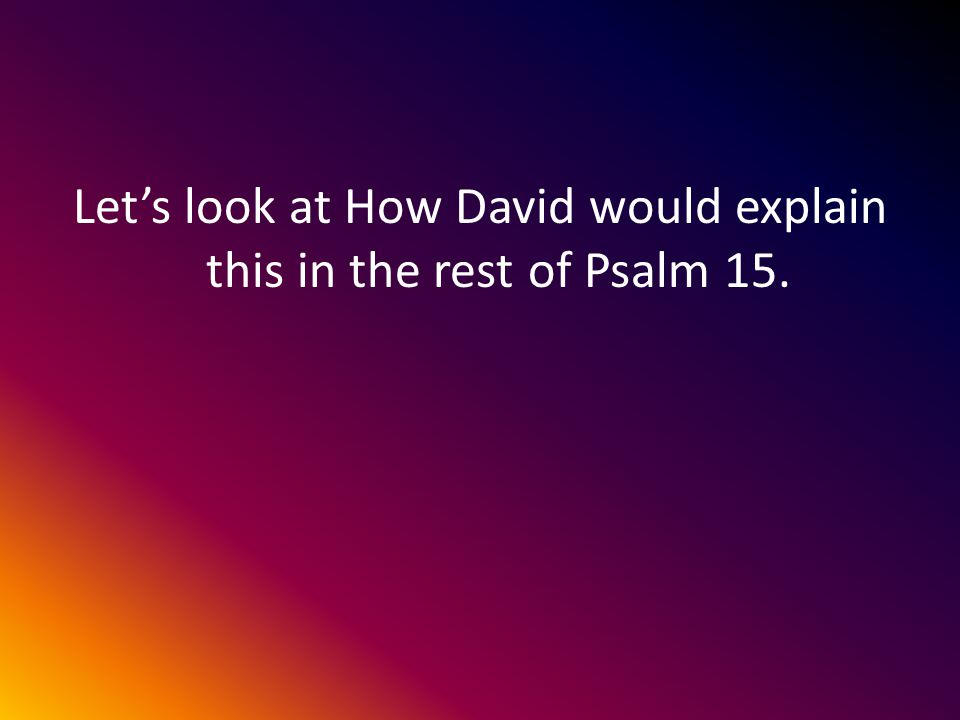 Lets look at How David would explain this in the rest of Psalm 15.