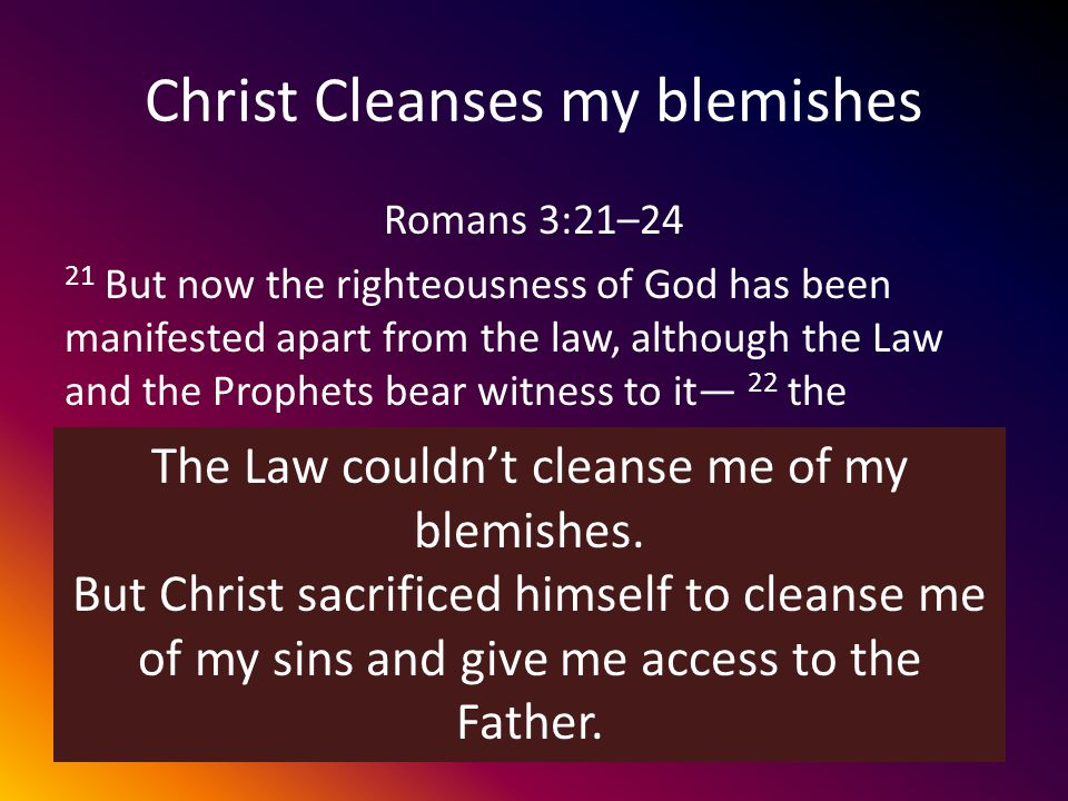 Christ Cleanses my blemishes Romans 3:21–24 21 But now the righteousness of God has been manifested apart from the law, although the Law and the Prophets bear witness to it 22 the righteousness of God through faith in Jesus Christ for all who believe.
