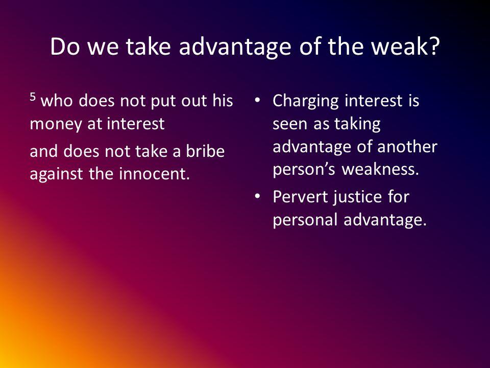 Do we take advantage of the weak.