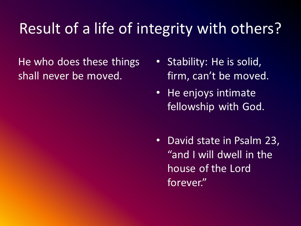 Result of a life of integrity with others. He who does these things shall never be moved.