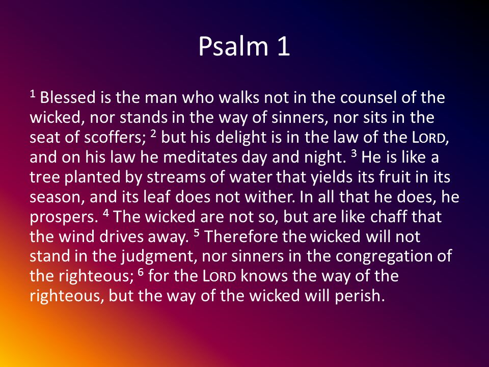 Psalm 1 1 Blessed is the man who walks not in the counsel of the wicked, nor stands in the way of sinners, nor sits in the seat of scoffers; 2 but his delight is in the law of the L ORD, and on his law he meditates day and night.