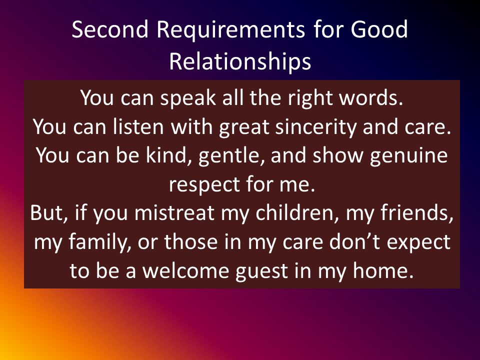 Second Requirements for Good Relationships We must Behave Toward the person in the relationship Towards those that the person in the relationship cares about.