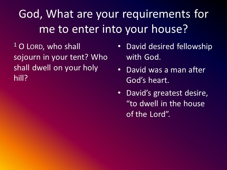 God, What are your requirements for me to enter into your house.