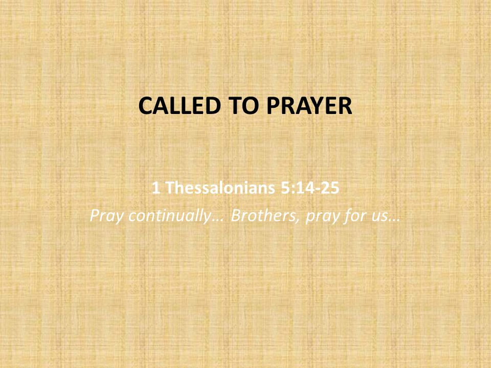 CALLED TO PRAYER 1 Thessalonians 5:14-25 Pray continually… Brothers, pray for us…