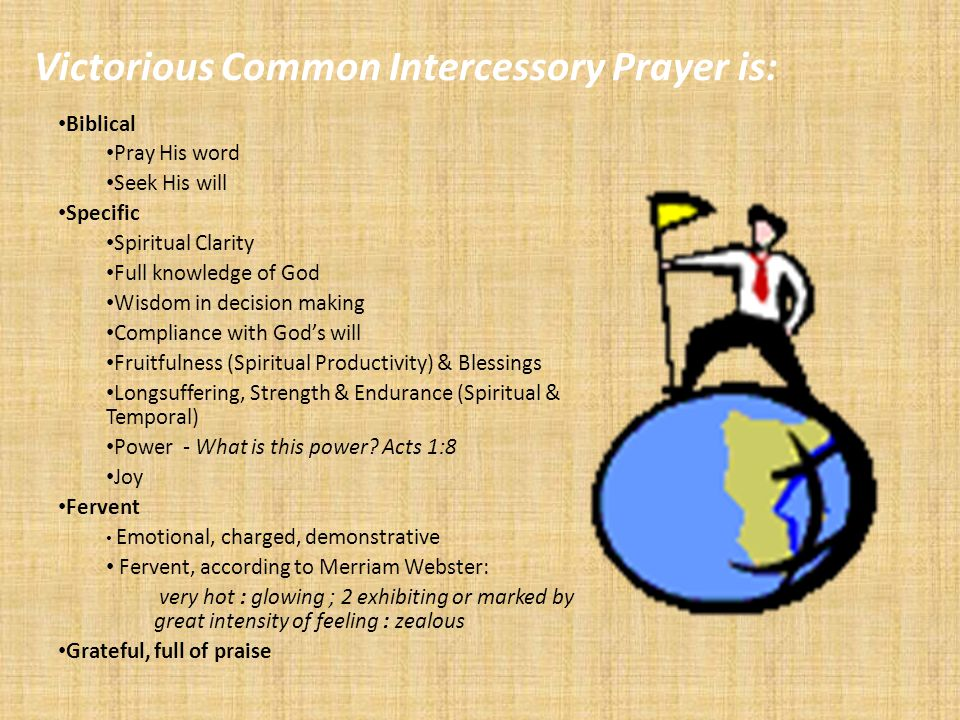 Victorious Common Intercessory Prayer is: Biblical Pray His word Seek His will Specific Spiritual Clarity Full knowledge of God Wisdom in decision making Compliance with Gods will Fruitfulness (Spiritual Productivity) & Blessings Longsuffering, Strength & Endurance (Spiritual & Temporal) Power - What is this power.