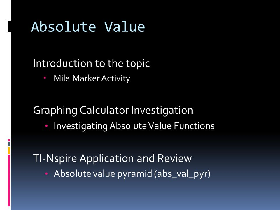 Absolute Value Introduction to the topic Mile Marker Activity Graphing Calculator Investigation Investigating Absolute Value Functions TI-Nspire Application and Review Absolute value pyramid (abs_val_pyr)