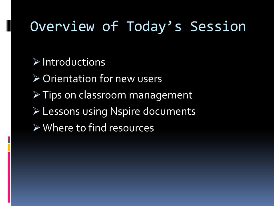 Overview of Todays Session Introductions Orientation for new users Tips on classroom management Lessons using Nspire documents Where to find resources