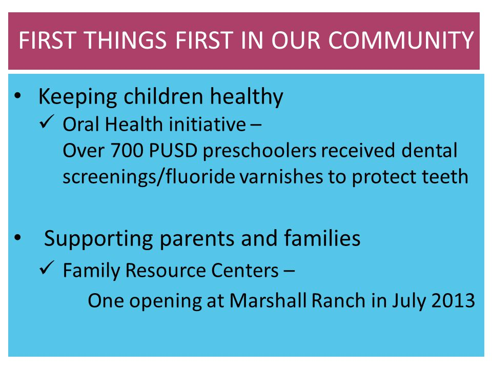 Keeping children healthy Oral Health initiative – Over 700 PUSD preschoolers received dental screenings/fluoride varnishes to protect teeth Supporting