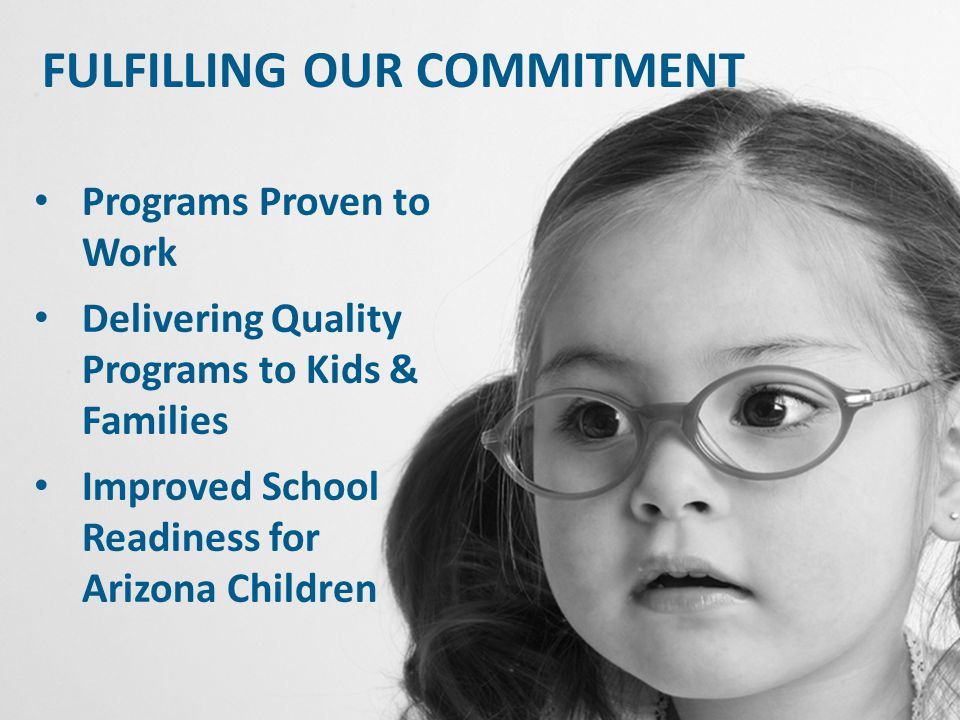 FULFILLING OUR COMMITMENT Programs Proven to Work Delivering Quality Programs to Kids & Families Improved School Readiness for Arizona Children