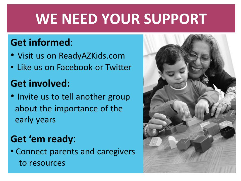 WE NEED YOUR SUPPORT Get informed: Visit us on ReadyAZKids.com Like us on Facebook or Twitter Get involved: Invite us to tell another group about the