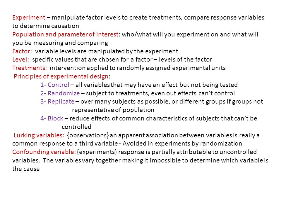 Experiment – manipulate factor levels to create treatments, compare response variables to determine causation Population and parameter of interest: who/what will you experiment on and what will you be measuring and comparing Factor: variable levels are manipulated by the experiment Level: specific values that are chosen for a factor – levels of the factor Treatments: intervention applied to randomly assigned experimental units Principles of experimental design: 1- Control – all variables that may have an effect but not being tested 2- Randomize – subject to treatments, even out effects cant control 3- Replicate – over many subjects as possible, or different groups if groups not representative of population 4- Block – reduce effects of common characteristics of subjects that cant be controlled Lurking variables: {observations} an apparent association between variables is really a common response to a third variable - Avoided in experiments by randomization Confounding variable: {experiments} response is partially attributable to uncontrolled variables.