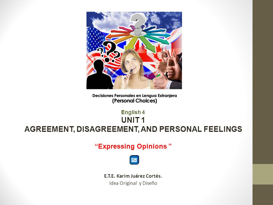English 4 UNIT 1 AGREEMENT, DISAGREEMENT, AND PERSONAL FEELINGS Expressing Opinions E.T.E. Karim Juárez Cortés. Idea Original y Diseño