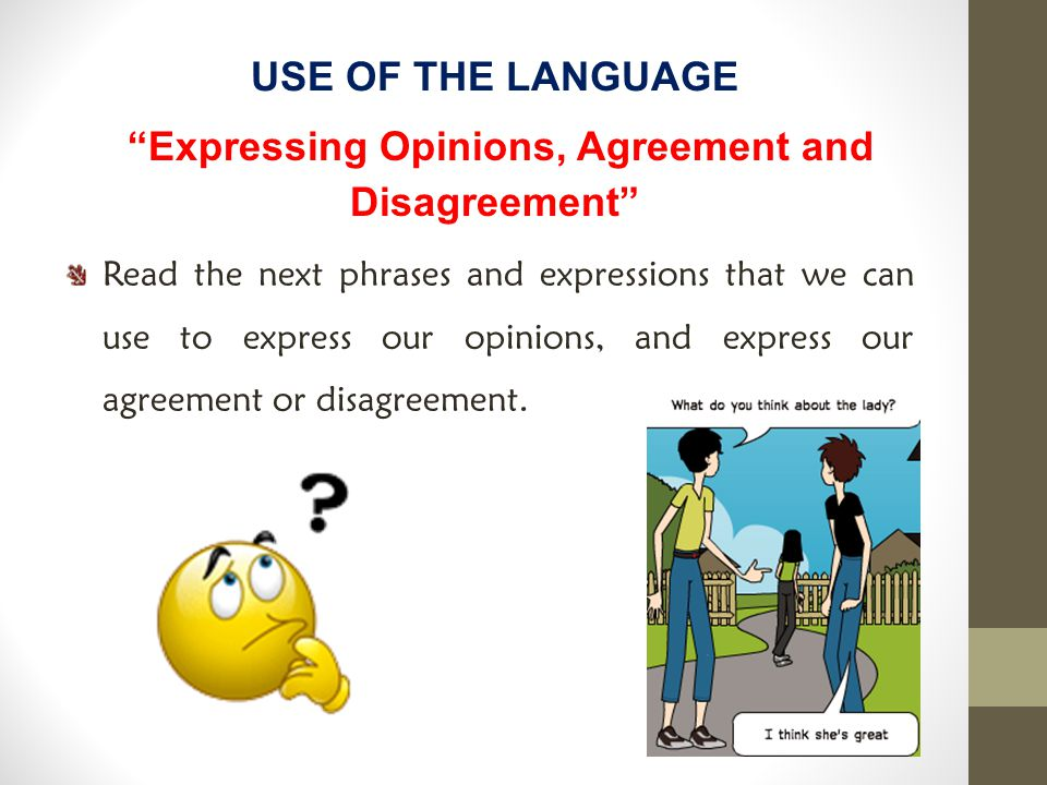 USE OF THE LANGUAGE Expressing Opinions, Agreement and Disagreement Read the next phrases and expressions that we can use to express our opinions, and