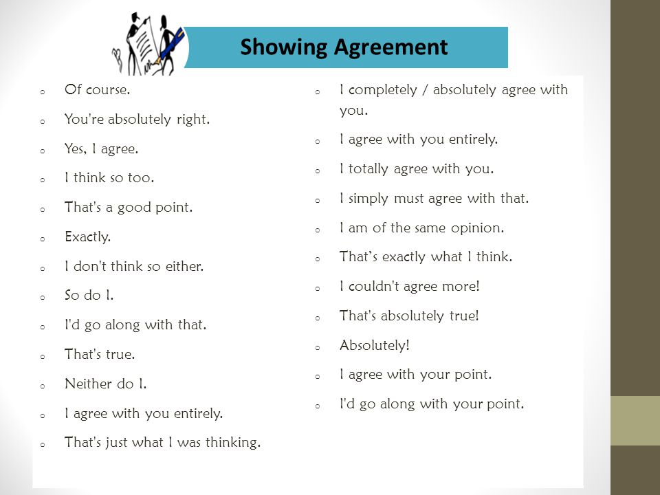 Showing Agreement o Of course. o You're absolutely right. o Yes, I agree. o I think so too. o That's a good point. o Exactly. o I don't think so eithe