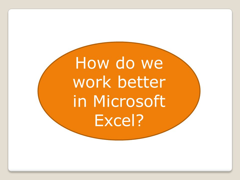 How do we work better in Microsoft Excel