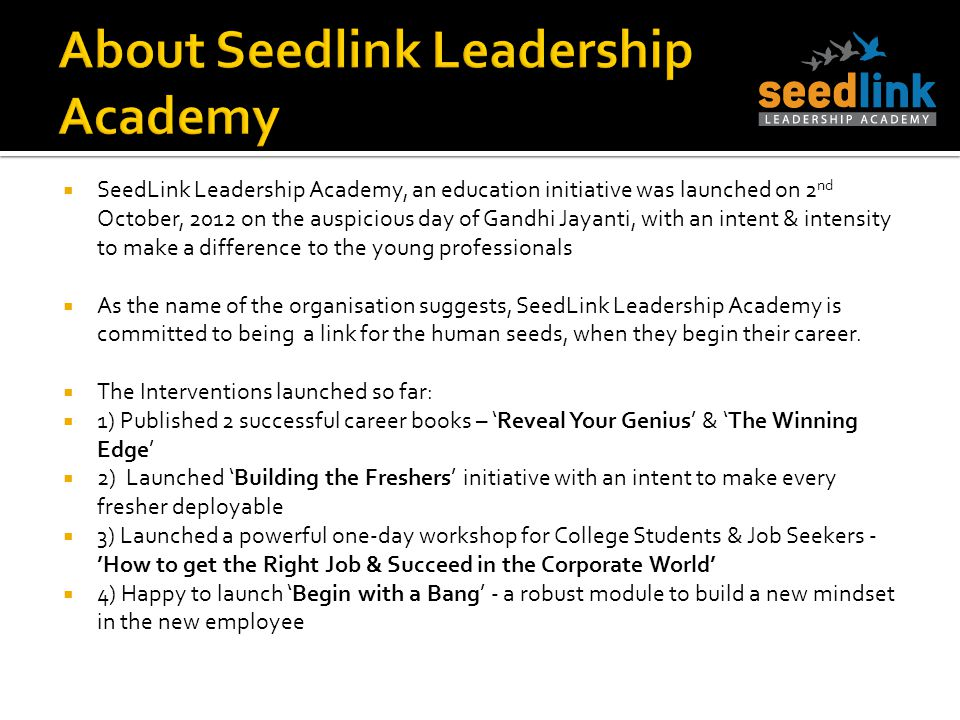 SeedLink Leadership Academy, an education initiative was launched on 2 nd October, 2012 on the auspicious day of Gandhi Jayanti, with an intent & inte
