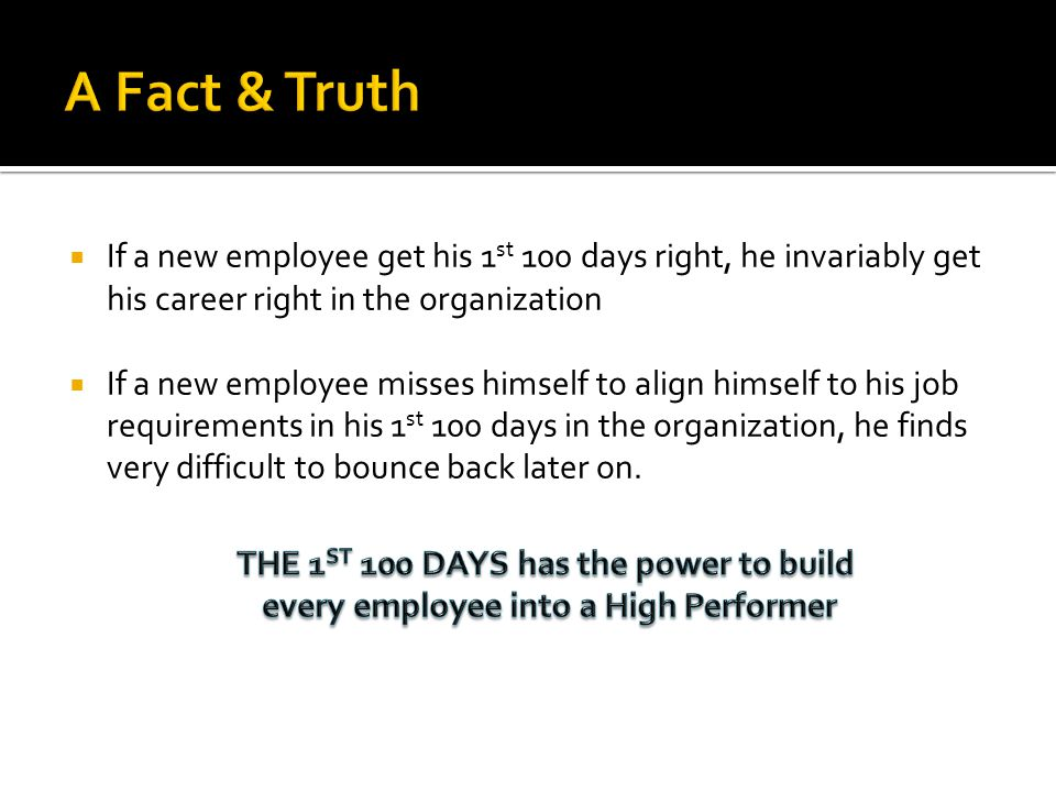 If a new employee get his 1 st 100 days right, he invariably get his career right in the organization If a new employee misses himself to align himsel
